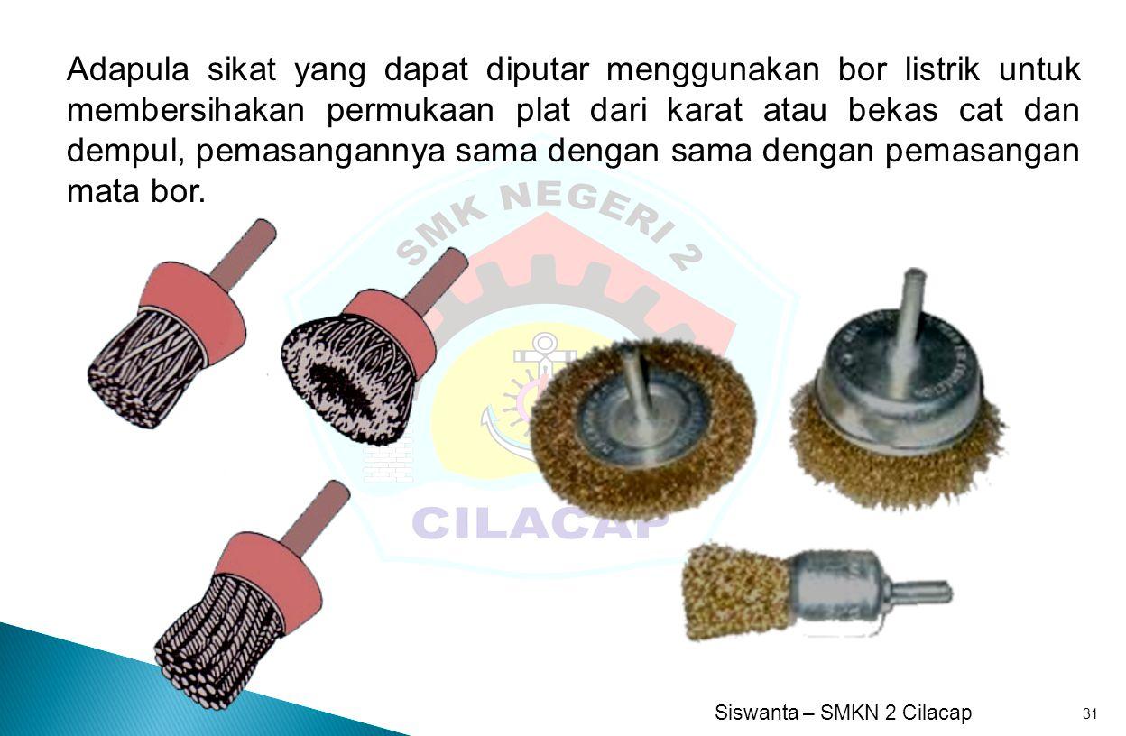 Siswanta – SMKN 2 Cilacap 31 Adapula sikat yang dapat diputar menggunakan bor listrik untuk membersihakan permukaan plat dari karat atau bekas cat dan