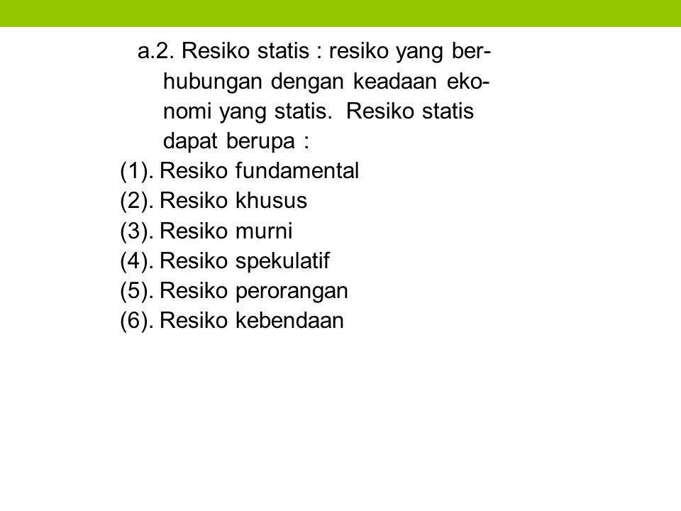 a.2. Resiko statis : resiko yang ber- hubungan dengan keadaan eko- nomi yang statis. Resiko statis dapat berupa : (1). Resiko fundamental (2). Resiko