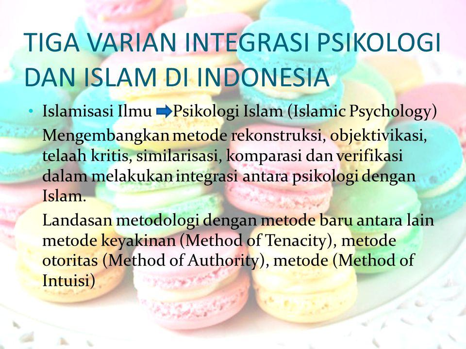 TIGA VARIAN INTEGRASI PSIKOLOGI DAN ISLAM DI INDONESIA Islamisasi Ilmu Psikologi Islam (Islamic Psychology) Mengembangkan metode rekonstruksi, objekti