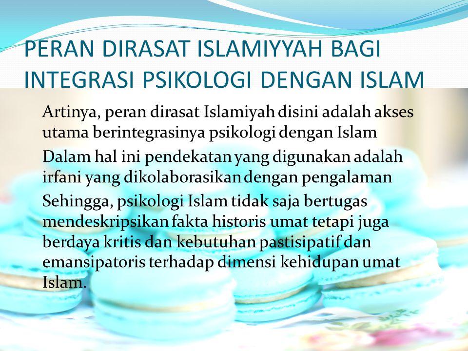 PERAN DIRASAT ISLAMIYYAH BAGI INTEGRASI PSIKOLOGI DENGAN ISLAM Artinya, peran dirasat Islamiyah disini adalah akses utama berintegrasinya psikologi de