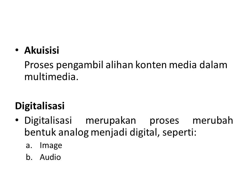 Akuisisi Proses pengambil alihan konten media dalam multimedia. Digitalisasi Digitalisasi merupakan proses merubah bentuk analog menjadi digital, sepe