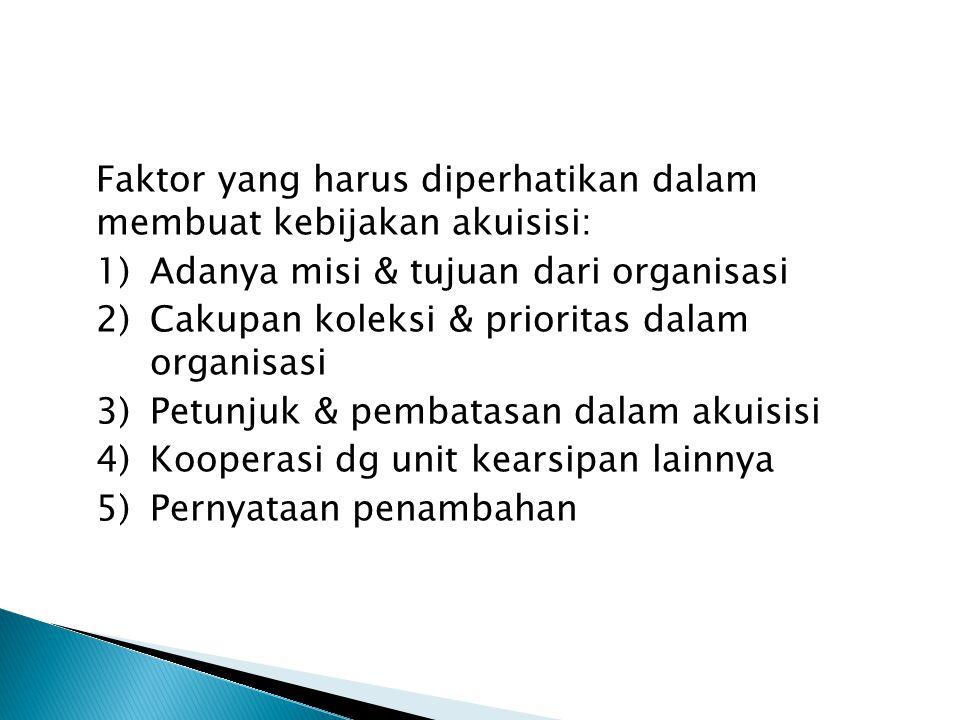 Faktor yang harus diperhatikan dalam membuat kebijakan akuisisi: 1)Adanya misi & tujuan dari organisasi 2)Cakupan koleksi & prioritas dalam organisasi