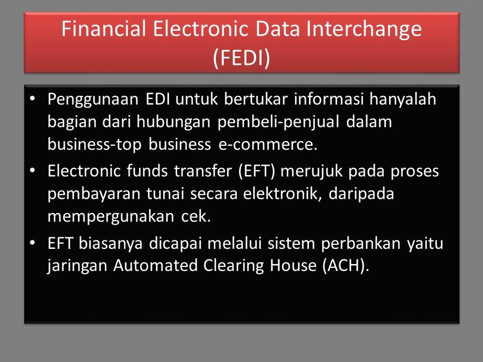 Financial Electronic Data Interchange (FEDI) Penggunaan EDI untuk bertukar informasi hanyalah bagian dari hubungan pembeli-penjual dalam business-top business e-commerce.