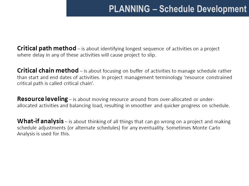 PLANNING – Schedule Development Critical path method – is about identifying longest sequence of activities on a project where delay in any of these activities will cause project to slip.