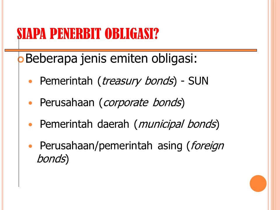 SIAPA PENERBIT OBLIGASI? Beberapa jenis emiten obligasi: Pemerintah (treasury bonds) - SUN Perusahaan (corporate bonds) Pemerintah daerah (municipal b