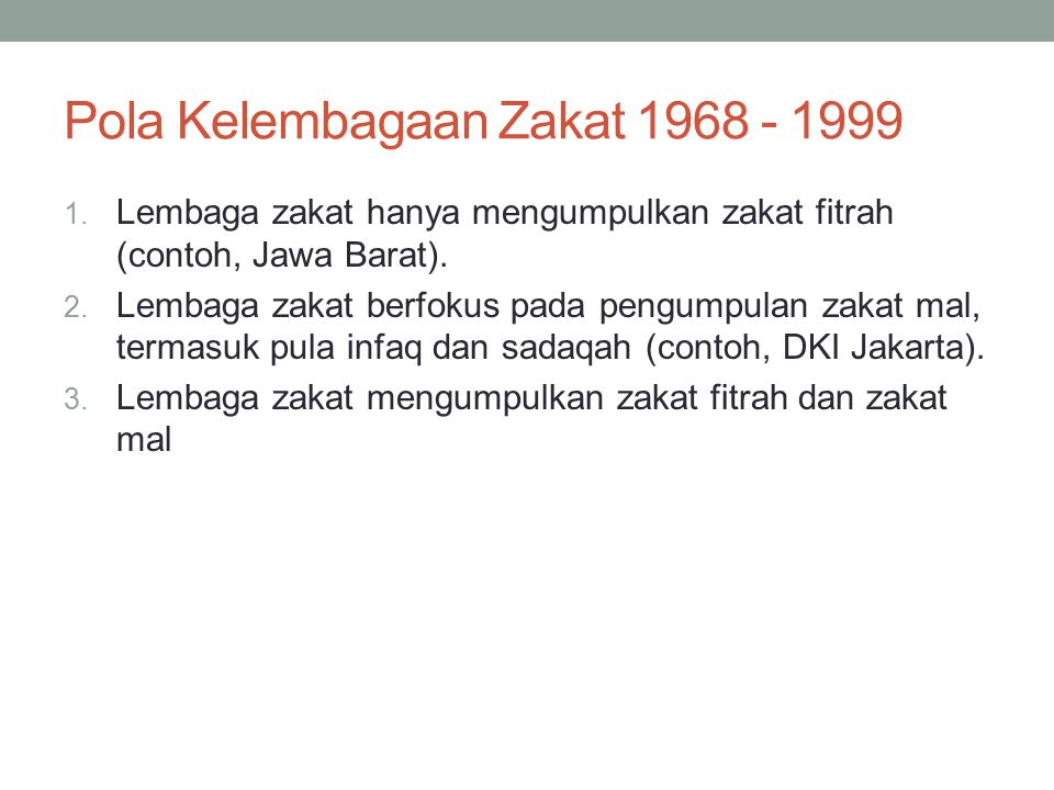 Pola Kelembagaan Zakat 1968 - 1999 1. Lembaga zakat hanya mengumpulkan zakat fitrah (contoh, Jawa Barat). 2. Lembaga zakat berfokus pada pengumpulan z