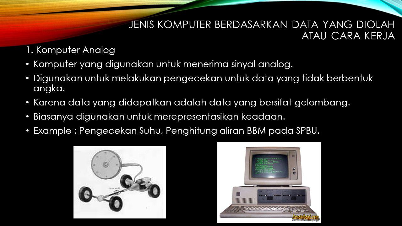 JENIS KOMPUTER BERDASARKAN DATA YANG DIOLAH ATAU CARA KERJA 1. Komputer Analog Komputer yang digunakan untuk menerima sinyal analog. Digunakan untuk m