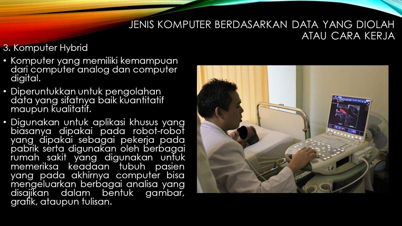 3. Komputer Hybrid Komputer yang memiliki kemampuan dari computer analog dan computer digital. Diperuntukkan untuk pengolahan data yang sifatnya baik