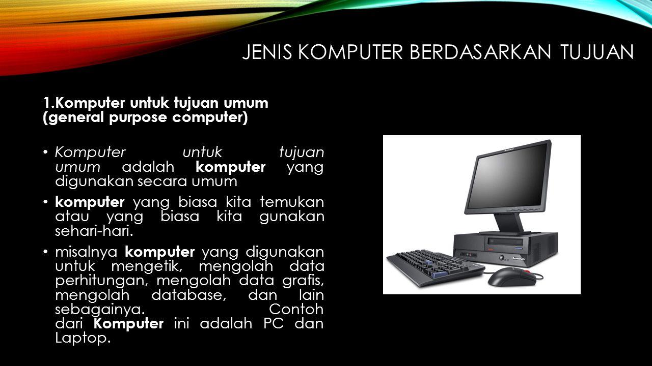 JENIS KOMPUTER BERDASARKAN TUJUAN 1.Komputer untuk tujuan umum (general purpose computer) Komputer untuk tujuan umum adalah komputer yang digunakan se