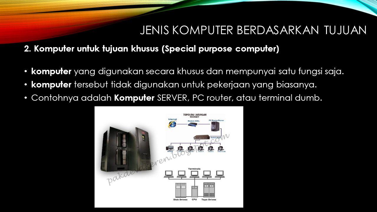 JENIS KOMPUTER BERDASARKAN TUJUAN 2. Komputer untuk tujuan khusus (Special purpose computer) komputer yang digunakan secara khusus dan mempunyai satu