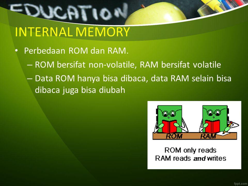 INTERNAL MEMORY Perbedaan ROM dan RAM. – ROM bersifat non-volatile, RAM bersifat volatile – Data ROM hanya bisa dibaca, data RAM selain bisa dibaca ju