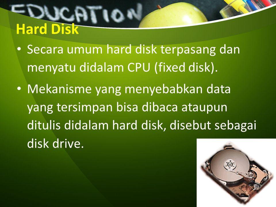 Hard Disk Secara umum hard disk terpasang dan menyatu didalam CPU (fixed disk). Mekanisme yang menyebabkan data yang tersimpan bisa dibaca ataupun dit