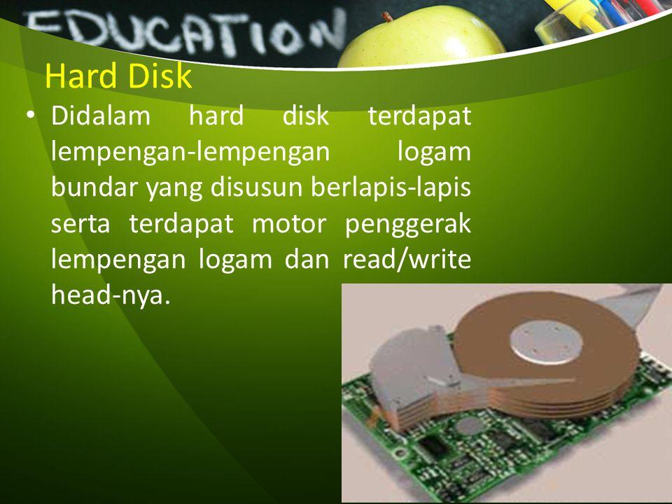 Hard Disk Didalam hard disk terdapat lempengan-lempengan logam bundar yang disusun berlapis-lapis serta terdapat motor penggerak lempengan logam dan r