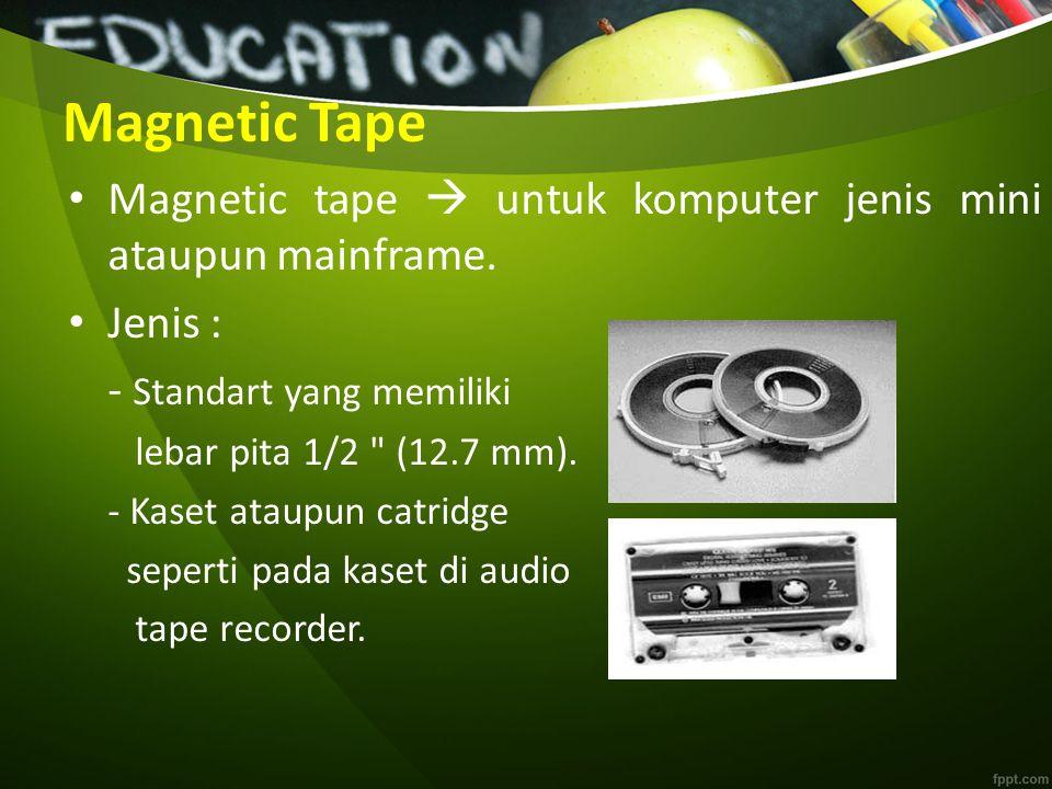 Magnetic Tape Magnetic tape  untuk komputer jenis mini ataupun mainframe. Jenis : - Standart yang memiliki lebar pita 1/2