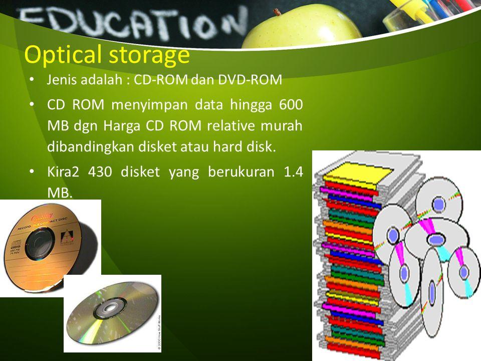 Optical storage Jenis adalah : CD-ROM dan DVD-ROM CD ROM menyimpan data hingga 600 MB dgn Harga CD ROM relative murah dibandingkan disket atau hard di