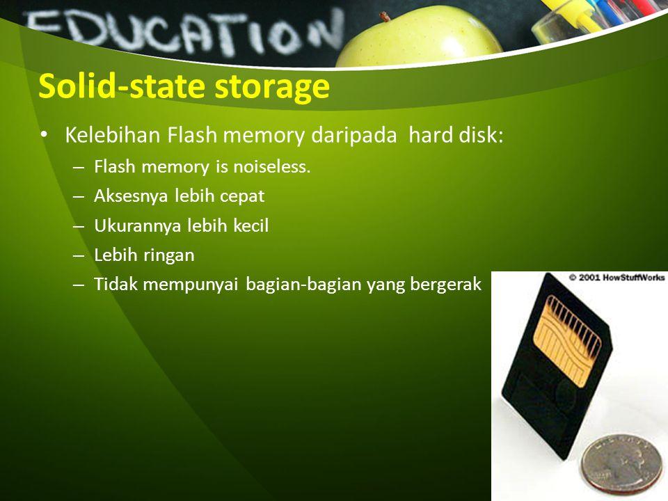 Solid-state storage Kelebihan Flash memory daripada hard disk: – Flash memory is noiseless. – Aksesnya lebih cepat – Ukurannya lebih kecil – Lebih rin