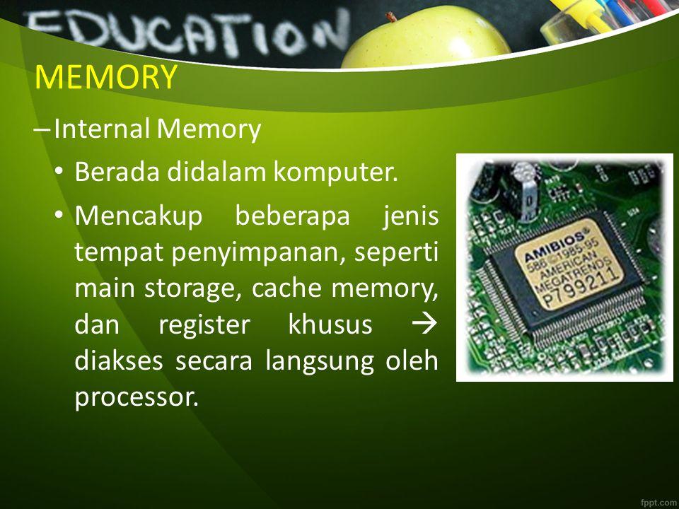 MEMORY – Internal Memory Berada didalam komputer. Mencakup beberapa jenis tempat penyimpanan, seperti main storage, cache memory, dan register khusus