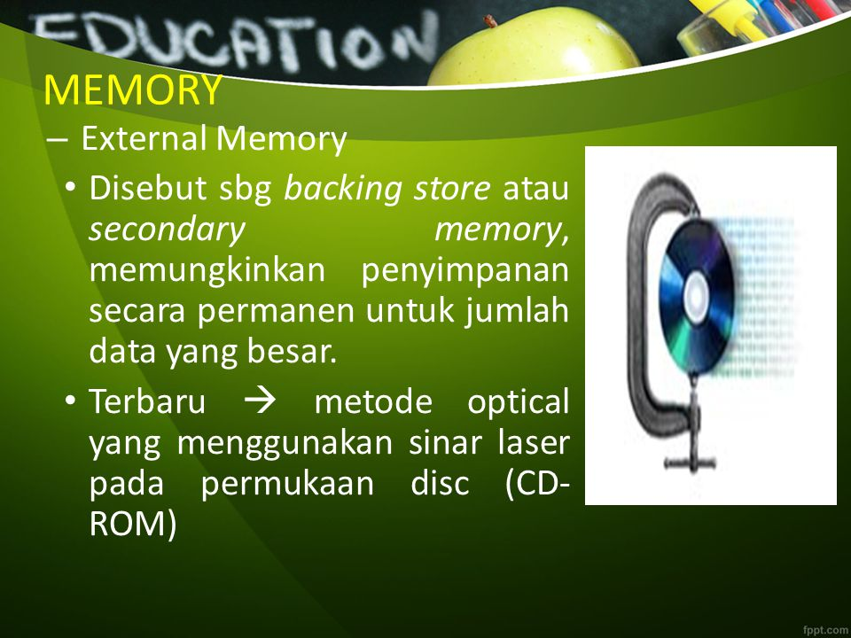MEMORY – External Memory Disebut sbg backing store atau secondary memory, memungkinkan penyimpanan secara permanen untuk jumlah data yang besar. Terba
