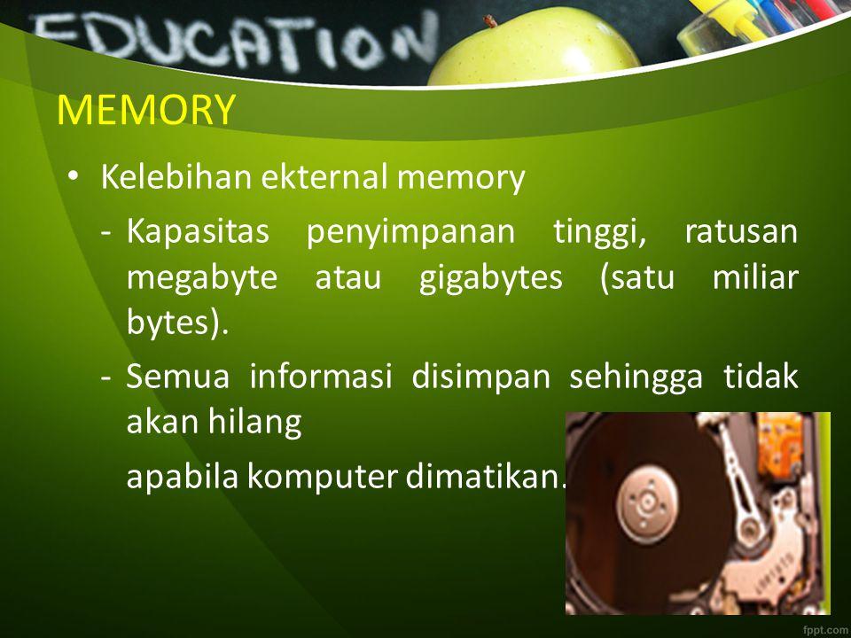 MEMORY Kelebihan ekternal memory -Kapasitas penyimpanan tinggi, ratusan megabyte atau gigabytes (satu miliar bytes). -Semua informasi disimpan sehingg