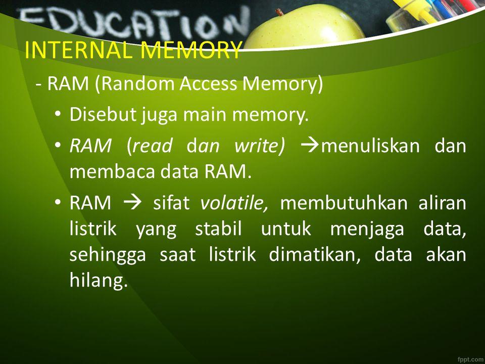 INTERNAL MEMORY - RAM (Random Access Memory) Disebut juga main memory. RAM (read dan write)  menuliskan dan membaca data RAM. RAM  sifat volatile, m
