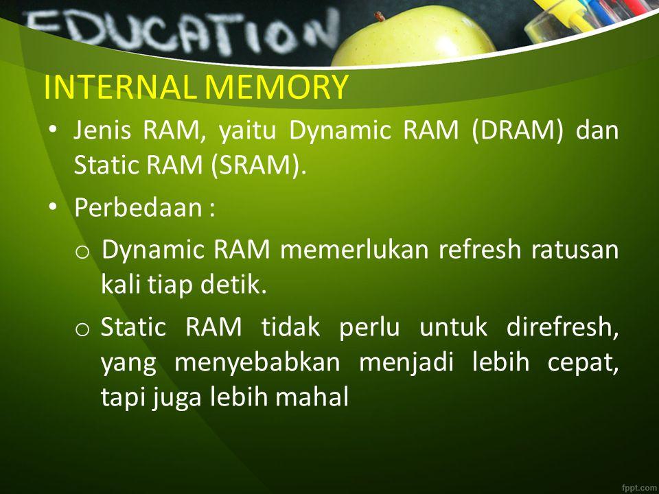 INTERNAL MEMORY Jenis RAM, yaitu Dynamic RAM (DRAM) dan Static RAM (SRAM). Perbedaan : o Dynamic RAM memerlukan refresh ratusan kali tiap detik. o Sta