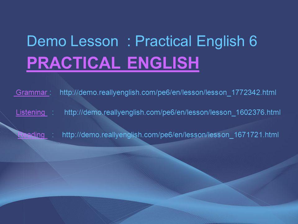 PRACTICAL ENGLISH Demo Lesson : Practical English 6 Grammar Grammar : http://demo.reallyenglish.com/pe6/en/lesson/lesson_1772342.html Listening : http