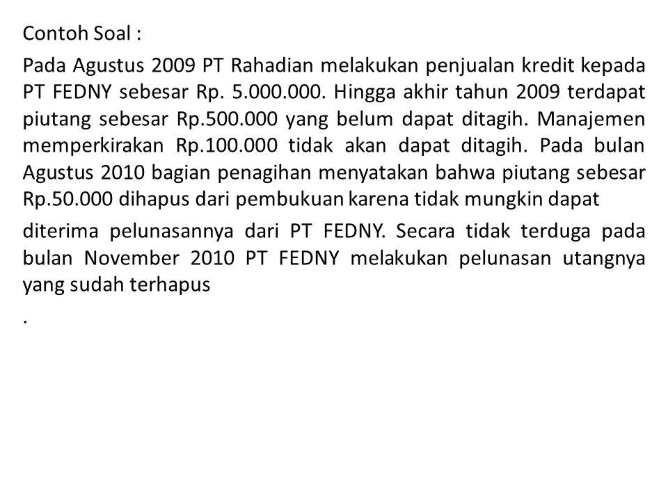 Contoh Soal : Pada Agustus 2009 PT Rahadian melakukan penjualan kredit kepada PT FEDNY sebesar Rp. 5.000.000. Hingga akhir tahun 2009 terdapat piutang