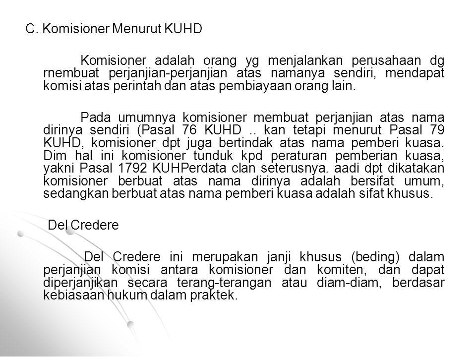 C. Komisioner Menurut KUHD Komisioner adalah orang yg menjalankan perusahaan dg rnembuat perjanjian-perjanjian atas namanya sendiri, mendapat komisi a