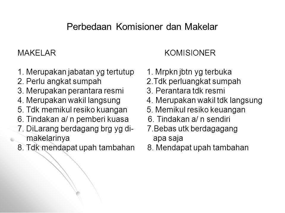 Perbedaan Komisioner dan Makelar MAKELAR KOMISIONER 1. Merupakan jabatan yg tertutup 1. Mrpkn jbtn yg terbuka 2. Perlu angkat sumpah 2.Tdk perluangkat