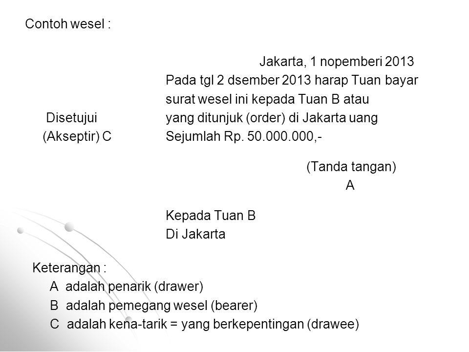 Contoh wesel : Jakarta, 1 nopemberi 2013 Pada tgl 2 dsember 2013 harap Tuan bayar surat wesel ini kepada Tuan B atau Disetujuiyang ditunjuk (order) di