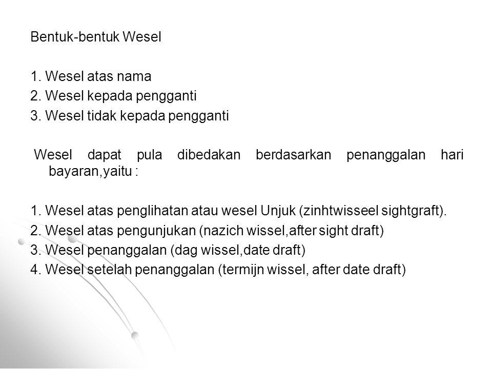 Bentuk-bentuk Wesel 1. Wesel atas nama 2. Wesel kepada pengganti 3. Wesel tidak kepada pengganti Wesel dapat pula dibedakan berdasarkan penanggalan ha