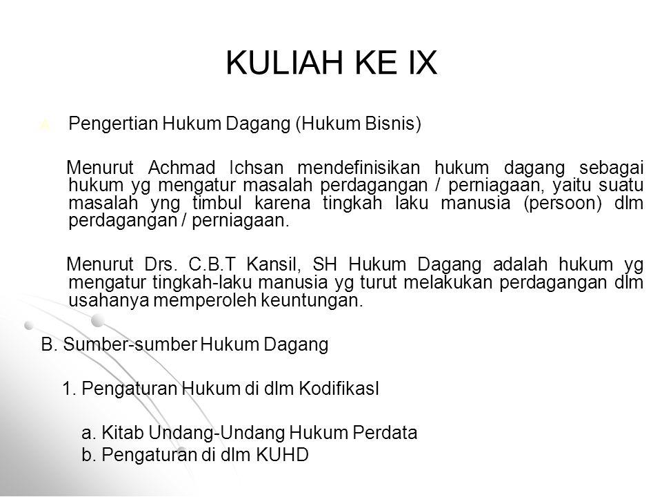 KULIAH KE IX A. A. Pengertian Hukum Dagang (Hukum Bisnis) Menurut Achmad Ichsan mendefinisikan hukum dagang sebagai hukum yg mengatur masalah perdagan
