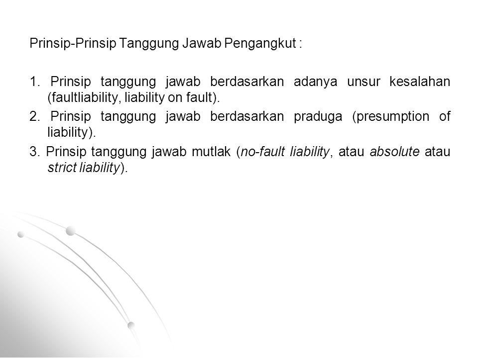 Prinsip-Prinsip Tanggung Jawab Pengangkut : 1. Prinsip tanggung jawab berdasarkan adanya unsur kesalahan (faultliability, liability on fault). 2. Prin