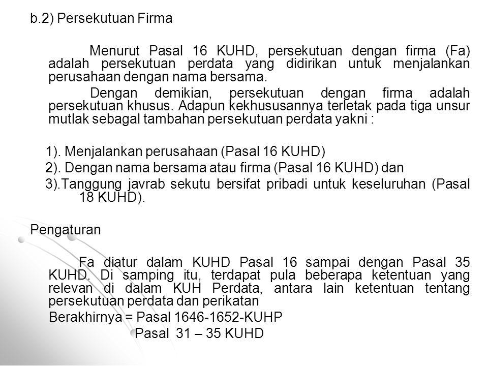b.2) Persekutuan Firma Menurut Pasal 16 KUHD, persekutuan dengan firma (Fa) adalah persekutuan perdata yang didirikan untuk menjalankan perusahaan den