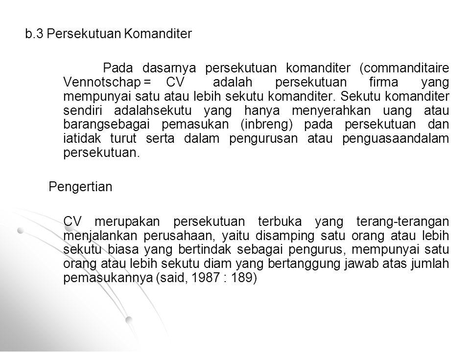 b.3 Persekutuan Komanditer Pada dasarnya persekutuan komanditer (commanditaire Vennotschap =CVadalah persekutuan firma yang mempunyai satu atau lebih