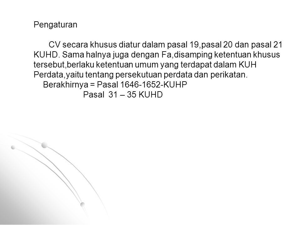 Pengaturan CV secara khusus diatur dalam pasal 19,pasal 20 dan pasal 21 KUHD. Sama halnya juga dengan Fa,disamping ketentuan khusus tersebut,berlaku k