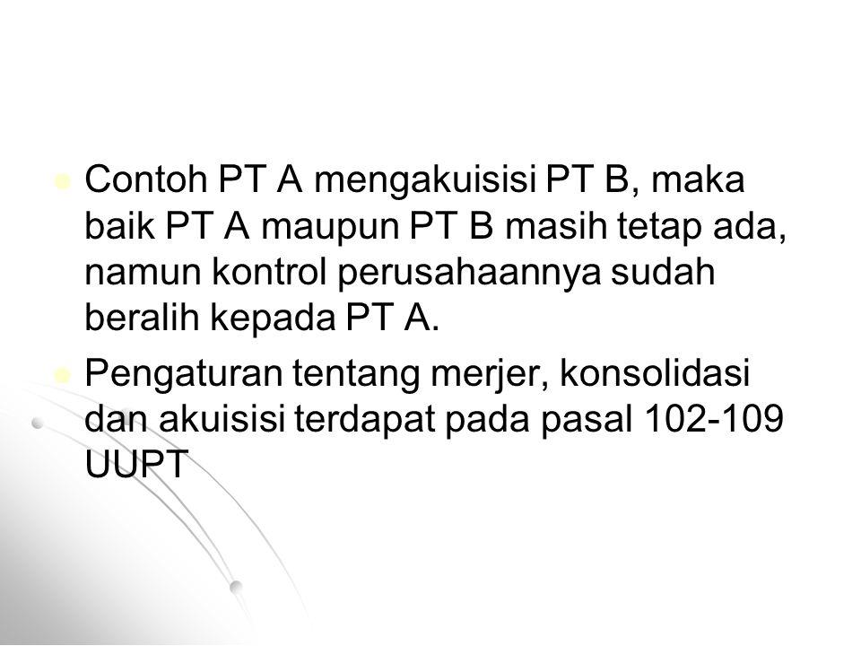 Contoh PT A mengakuisisi PT B, maka baik PT A maupun PT B masih tetap ada, namun kontrol perusahaannya sudah beralih kepada PT A. Pengaturan tentang m