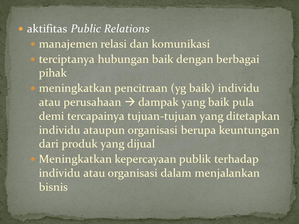 aktifitas Public Relations manajemen relasi dan komunikasi terciptanya hubungan baik dengan berbagai pihak meningkatkan pencitraan (yg baik) individu