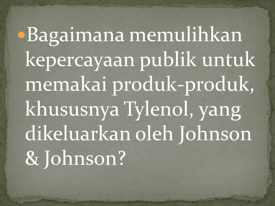 Bagaimana memulihkan kepercayaan publik untuk memakai produk-produk, khususnya Tylenol, yang dikeluarkan oleh Johnson & Johnson?