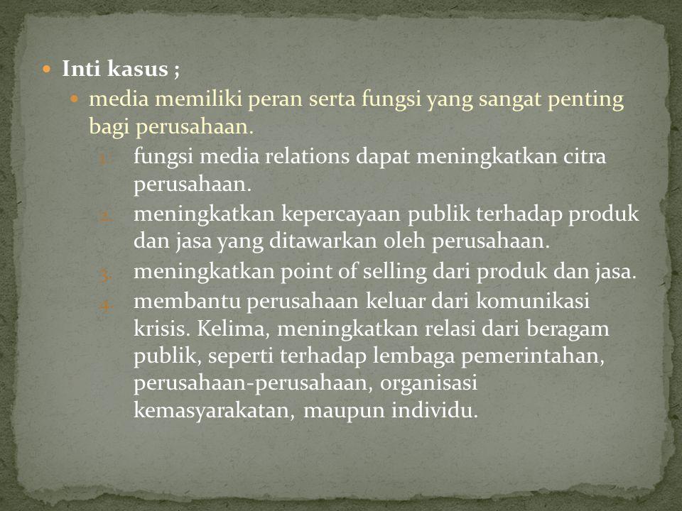 Inti kasus ; media memiliki peran serta fungsi yang sangat penting bagi perusahaan. 1. fungsi media relations dapat meningkatkan citra perusahaan. 2.
