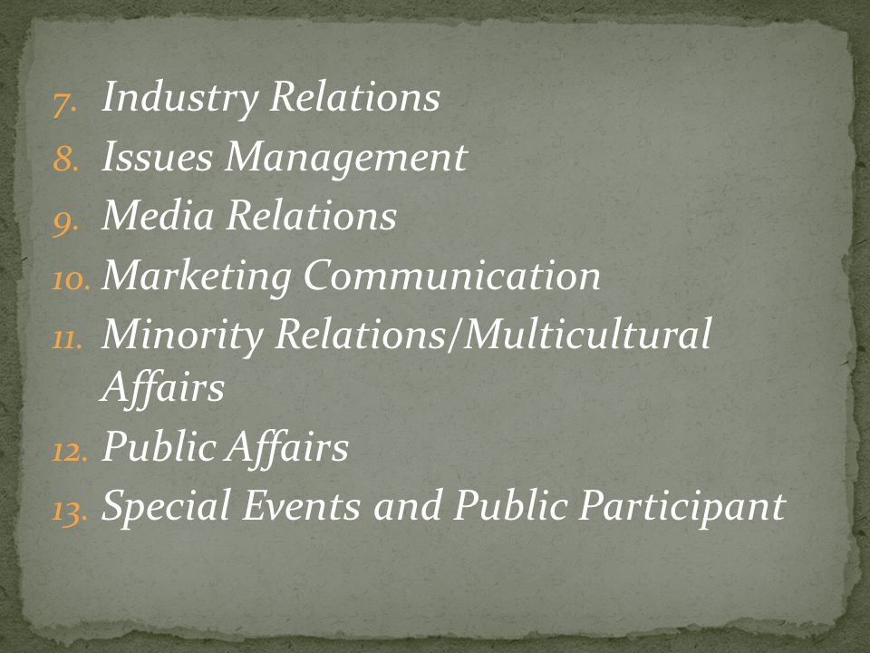 7. Industry Relations 8. Issues Management 9. Media Relations 10. Marketing Communication 11. Minority Relations/Multicultural Affairs 12. Public Affa