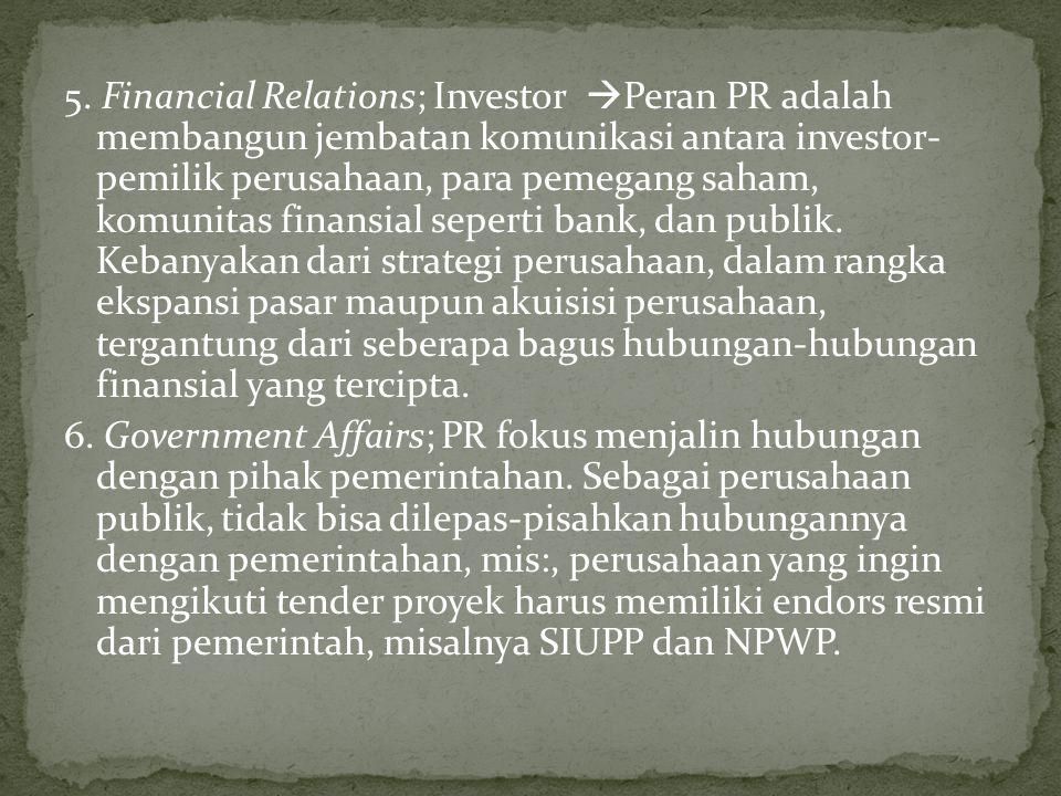 5. Financial Relations; Investor  Peran PR adalah membangun jembatan komunikasi antara investor- pemilik perusahaan, para pemegang saham, komunitas f