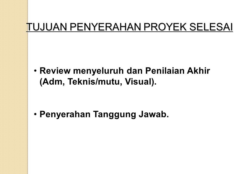 TUJUAN PENYERAHAN PROYEK SELESAI Review menyeluruh dan Penilaian Akhir (Adm, Teknis/mutu, Visual). Penyerahan Tanggung Jawab.