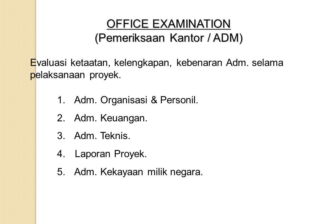 OFFICE EXAMINATION (Pemeriksaan Kantor / ADM) Evaluasi ketaatan, kelengkapan, kebenaran Adm. selama pelaksanaan proyek. 1. Adm. Organisasi & Personil.