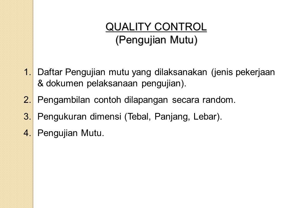 QUALITY CONTROL (Pengujian Mutu) 1.Daftar Pengujian mutu yang dilaksanakan (jenis pekerjaan & dokumen pelaksanaan pengujian). 2.Pengambilan contoh dil