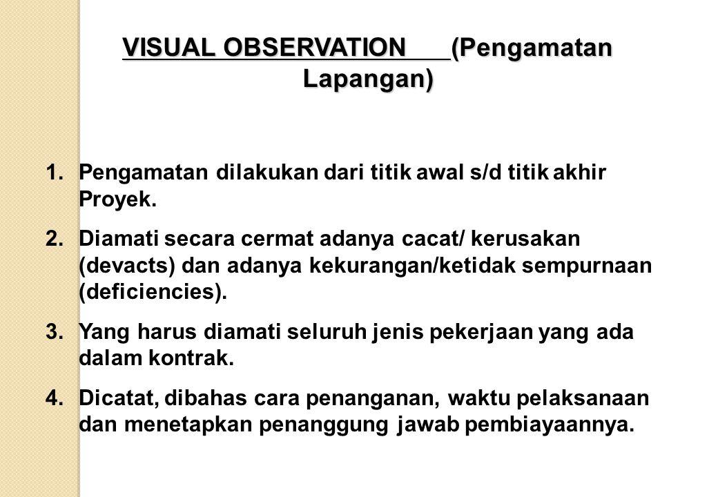 VISUAL OBSERVATION (Pengamatan Lapangan) 1.Pengamatan dilakukan dari titik awal s/d titik akhir Proyek. 2.Diamati secara cermat adanya cacat/ kerusaka