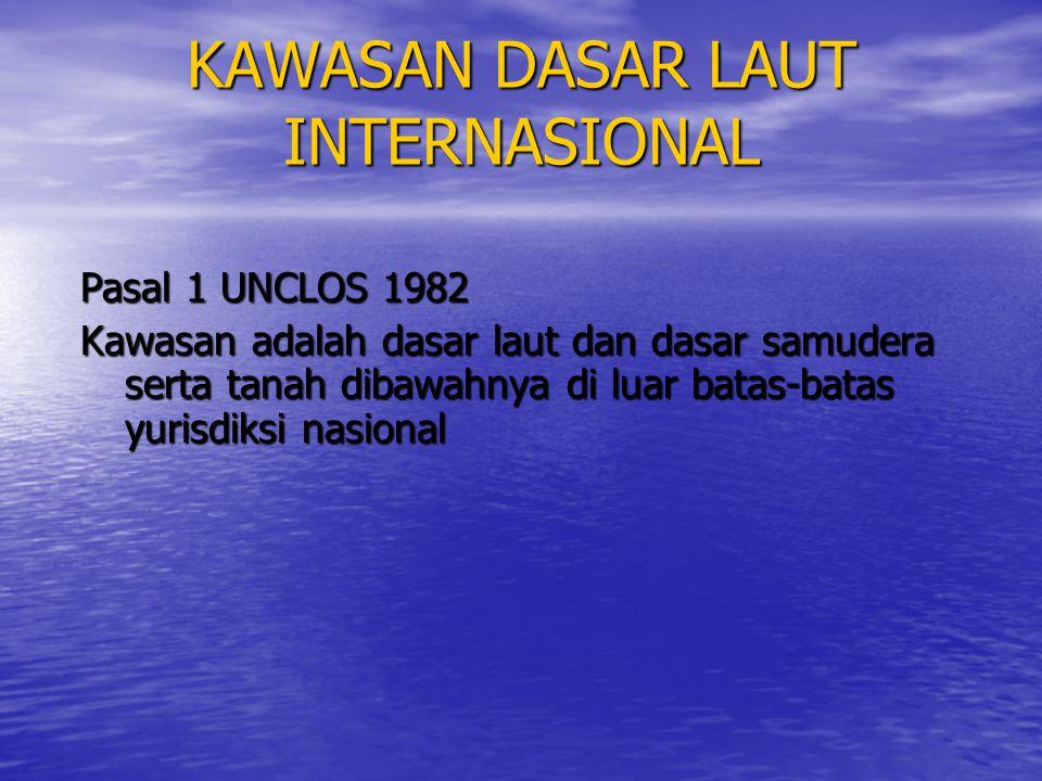 KAWASAN DASAR LAUT INTERNASIONAL Pasal 1 UNCLOS 1982 Kawasan adalah dasar laut dan dasar samudera serta tanah dibawahnya di luar batas-batas yurisdiks