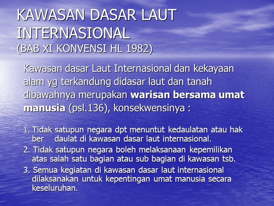 KAWASAN DASAR LAUT INTERNASIONAL (BAB XI KONVENSI HL 1982) Kawasan dasar Laut Internasional dan kekayaan alam yg terkandung didasar laut dan tanah dib