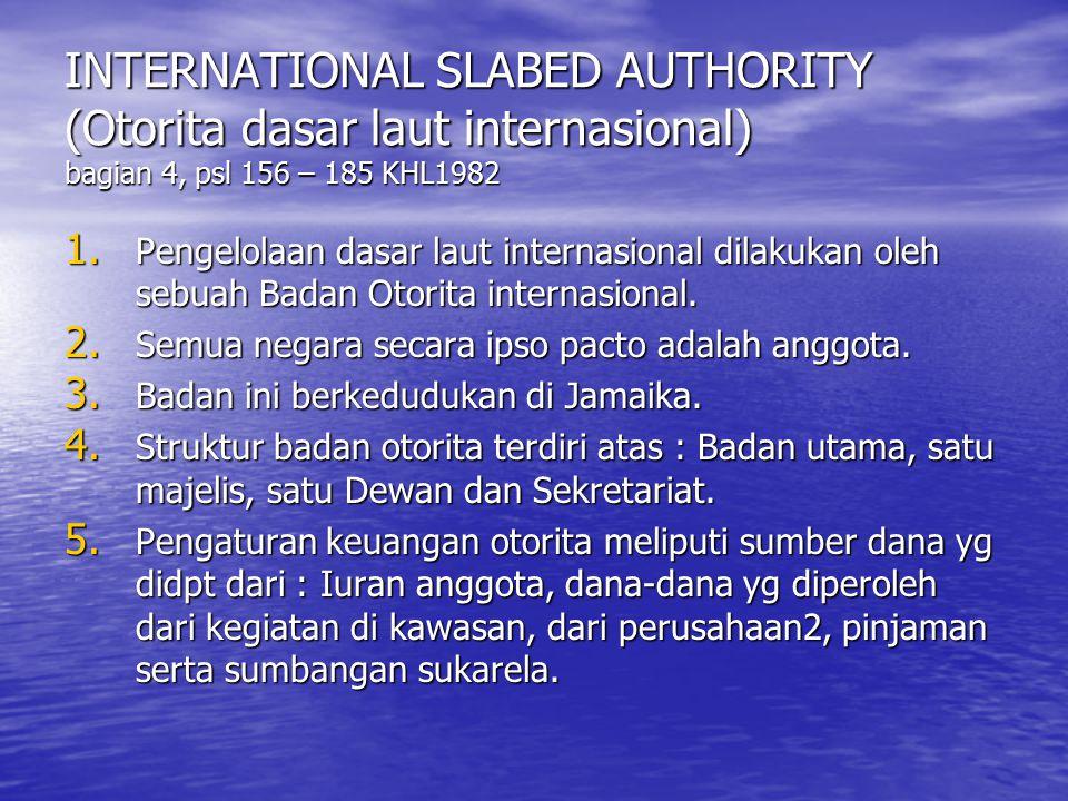 INTERNATIONAL SLABED AUTHORITY (Otorita dasar laut internasional) bagian 4, psl 156 – 185 KHL1982 1. Pengelolaan dasar laut internasional dilakukan ol