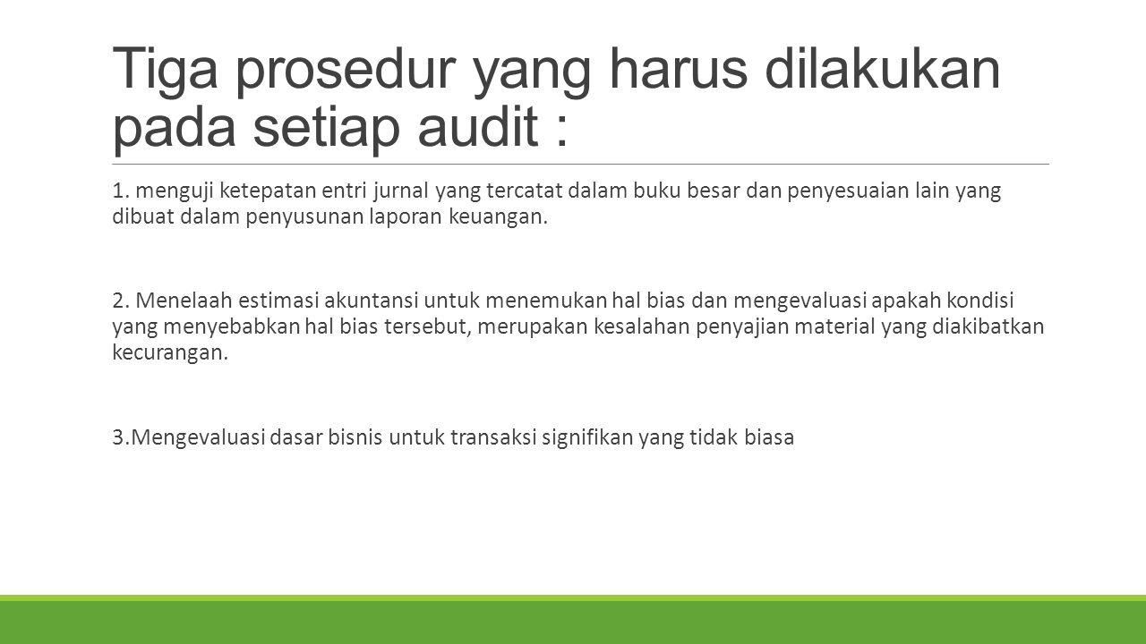 Tiga prosedur yang harus dilakukan pada setiap audit : 1. menguji ketepatan entri jurnal yang tercatat dalam buku besar dan penyesuaian lain yang dibu